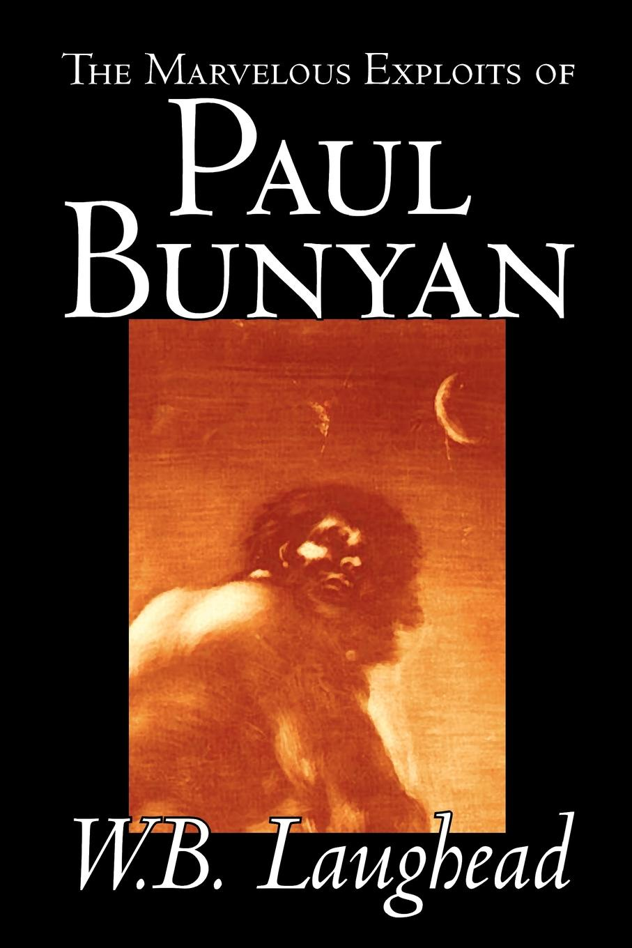 W. B. Laughead The Marvelous Exploits of Paul Bunyan by W. B. Laughead, Social Science, Folklore & Mythology paul celiere cashel hoey john lillie the startling exploits of dr j b quies