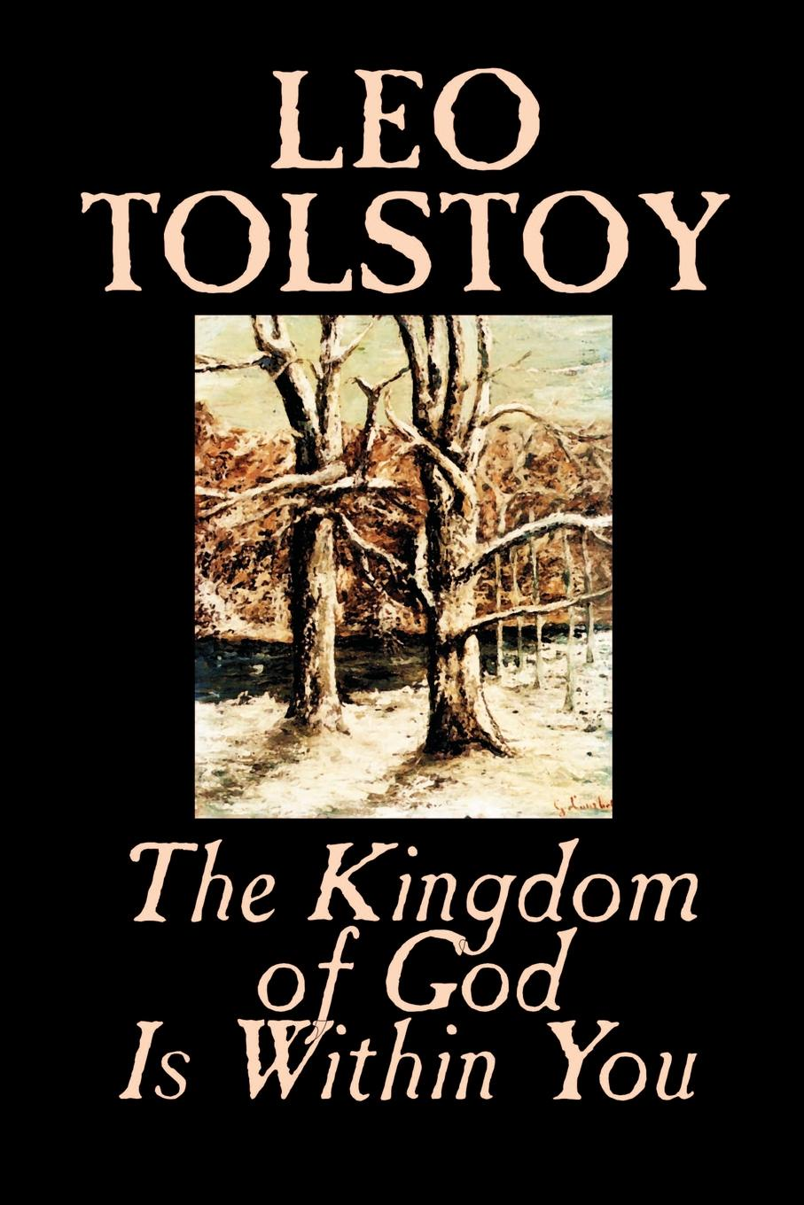 Leo Tolstoy, Constance Garnett The Kingdom of God Is Within You by Leo Tolstoy, Religion, Philosophy, Theology leo tolstoy fyodor mikhailovich dostoevsky embers of a revolution by leo tolstoy fiction classics literary