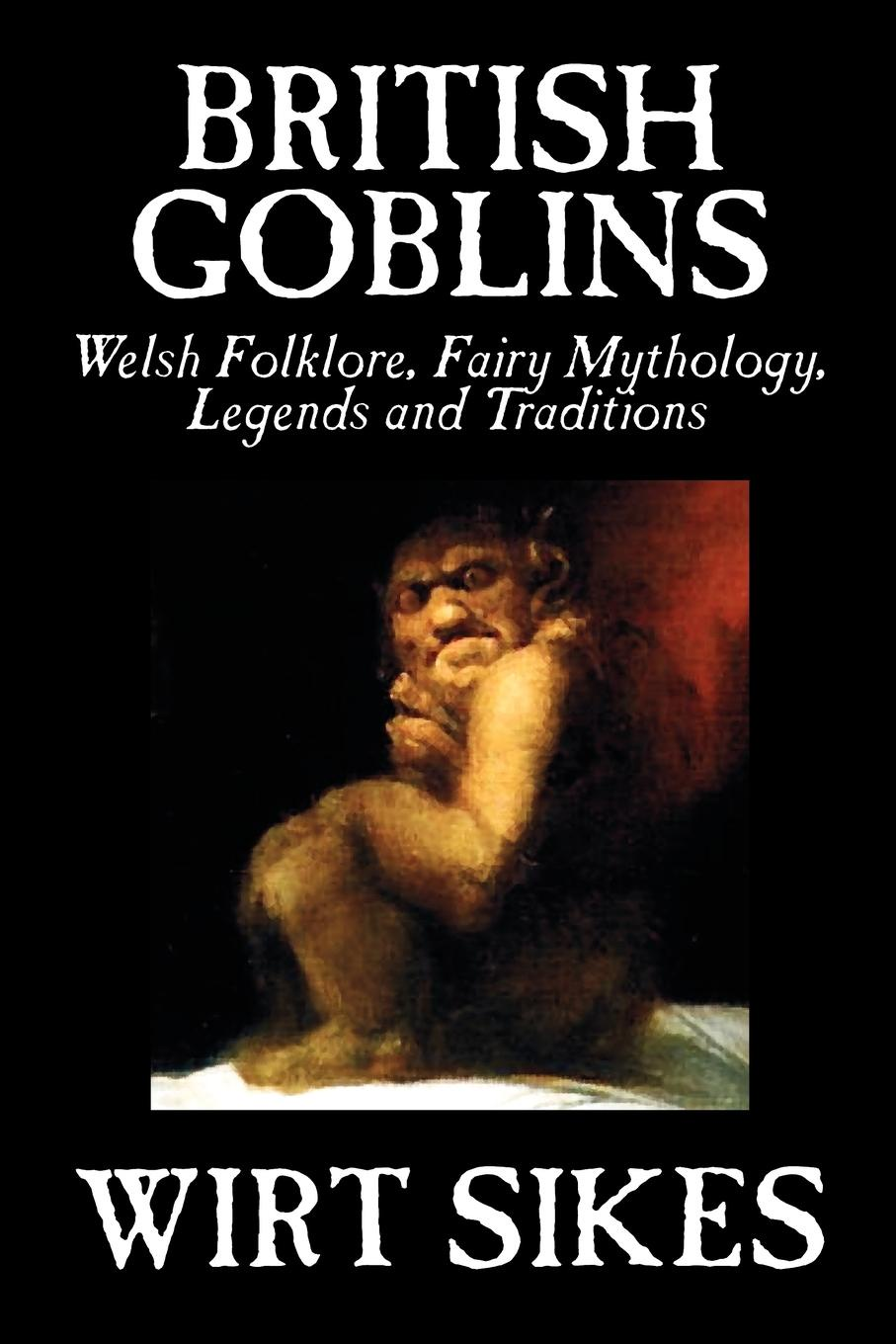 Wirt Sikes British Goblins. Welsh Folklore, Fairy Mythology, Legends and Traditions by Wilt Sikes, Fiction, Fairy Tales, Folk Tales, Legends & Mythology graham watkins welsh legends and myths