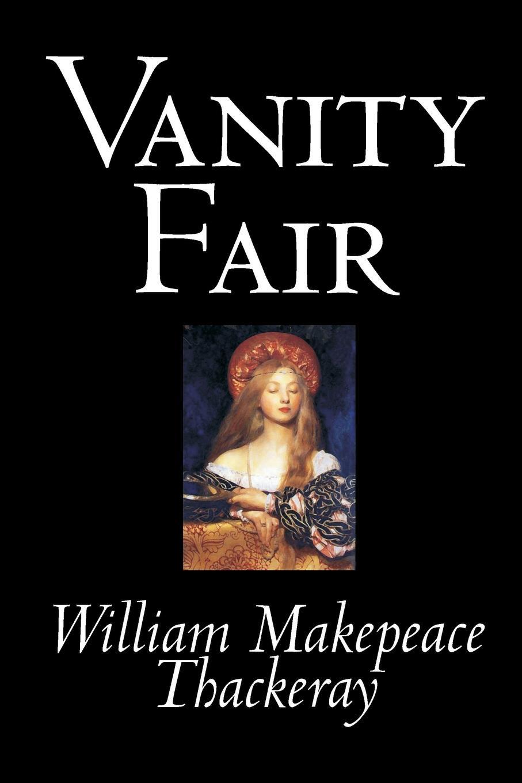 William Makepeace Thackeray Vanity Fair by William Makepeace Thackeray, Fiction, Classics william makepeace thackeray vanity fair