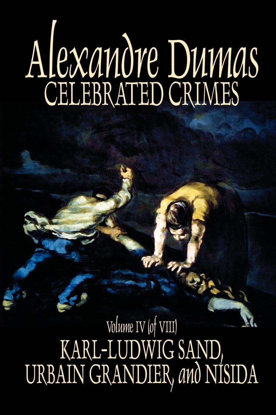 Александр Дюма Celebrated Crimes, Vol. IV by Alexandre Dumas, Fiction, True Crime, Literary Collections александр дюма ali pacha celebrated crimes
