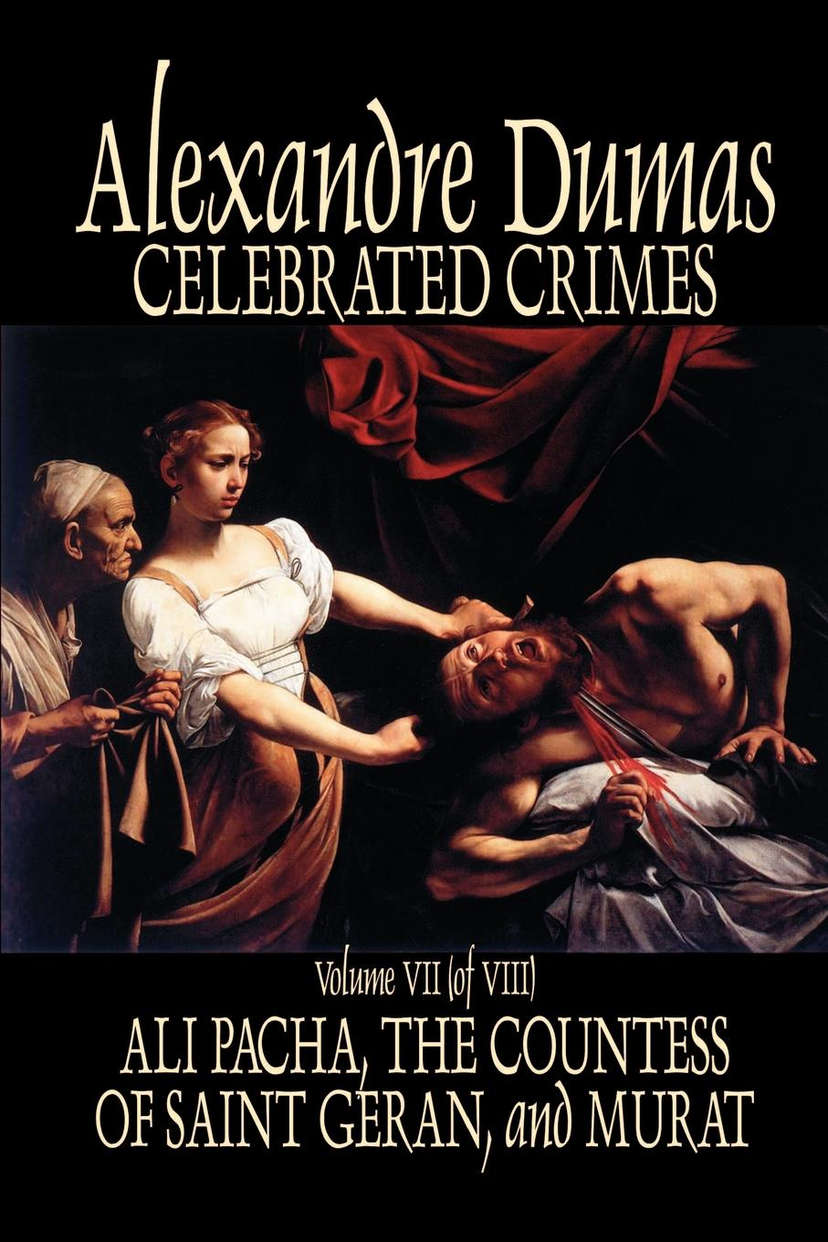 Александр Дюма Celebrated Crimes, Vol. VII by Alexandre Dumas, Fiction, True Crime, Literary Collections александр дюма ali pacha celebrated crimes