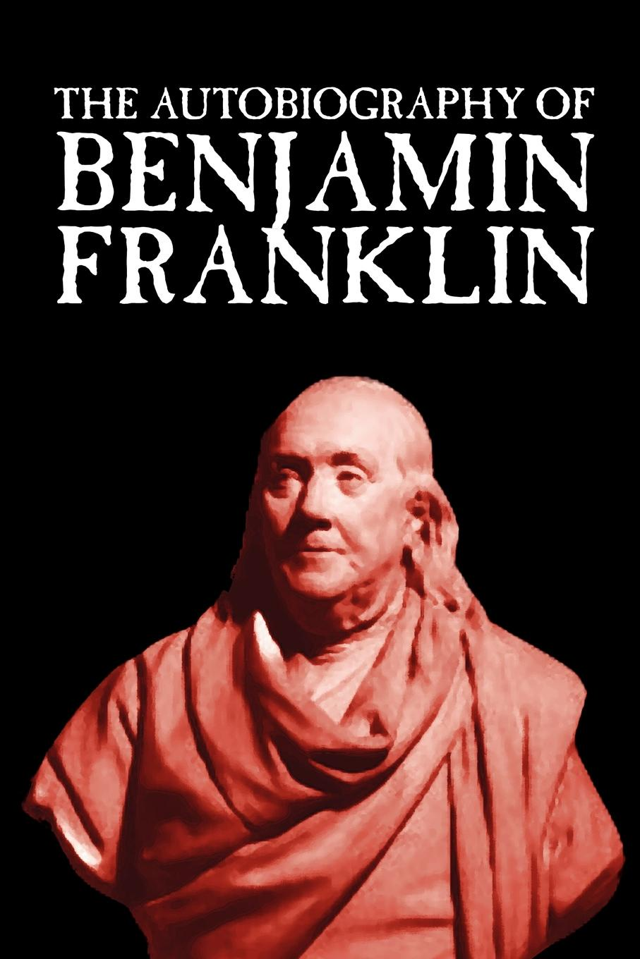 Benjamin Franklin The Autobiography of Benjamin Franklin the biography of benjamin franklin