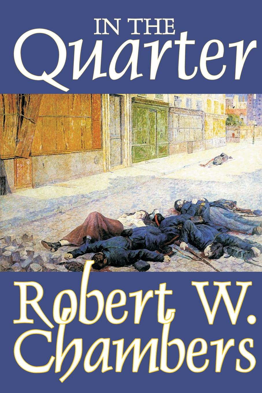 Robert W. Chambers In the Quarter by Robert W. Chambers, Fiction, Classics, Historical robert halliwell a way back to then