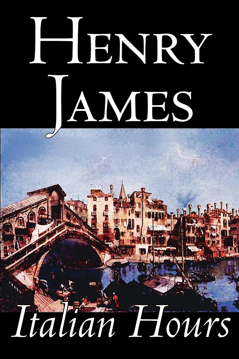 Henry James Italian Hours by Henry James, Literary Collections, Travel. Essays & Travelogues, Europe - Italy henry james the ivory tower by henry james fiction classics literary