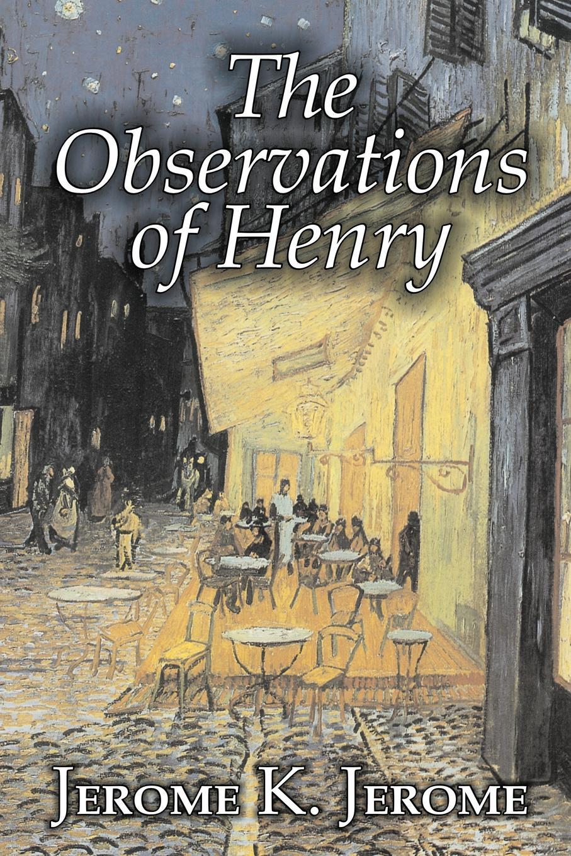 Jerome K. Jerome The Observations of Henry by Jerome K. Jerome, Fiction, Classics, Literary, Historical