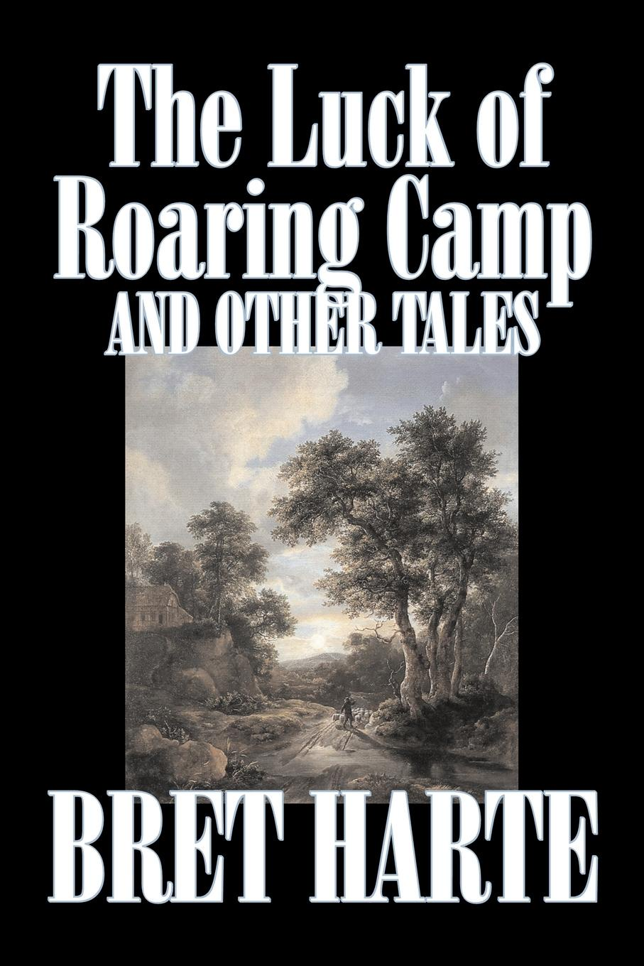 Bret Harte The Luck of Roaring Camp and Other Tales by Bret Harte, Fiction, Westerns, Historical bret harte the luck of roaring camp heathen chinee poems and other sketches