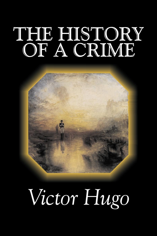 Victor Hugo, Arthur Locker, T. H. Joyce The History of a Crime by Victor Hugo, Fiction, Historical, Classics, Literary hugo victor les miserables classics dlx