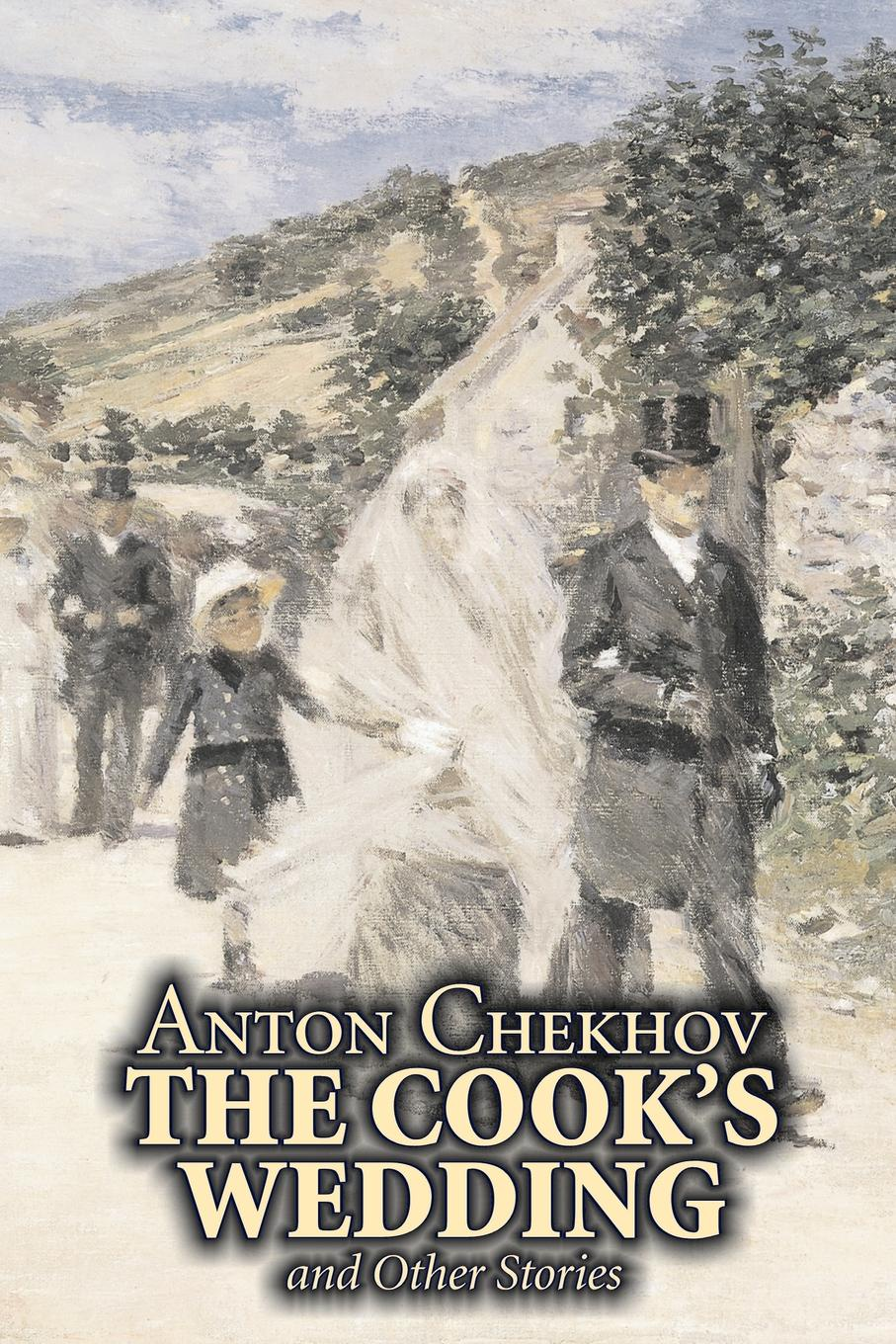 Anton Chekhov, Constance Garnett The Cook's Wedding and Other Stories by Anton Chekhov, Fiction, Short Stories, Classics, Literary