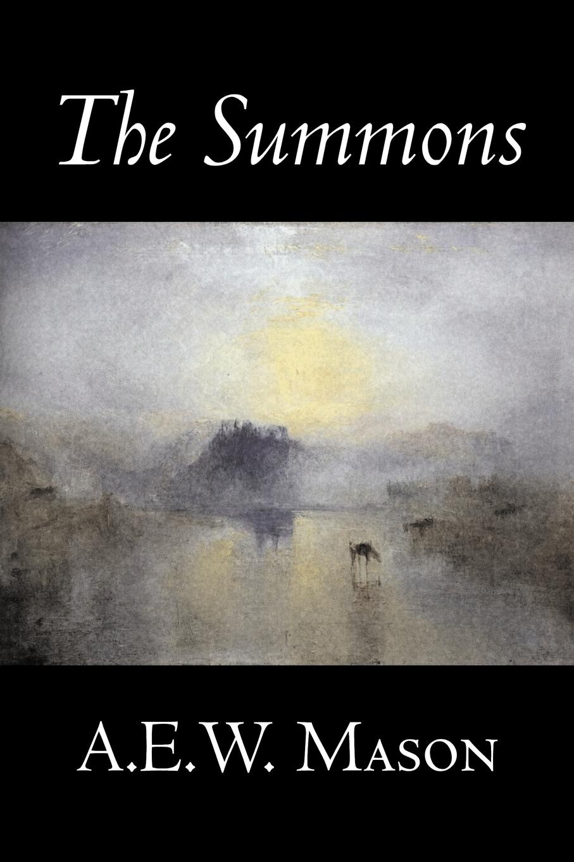 A. E.W. Mason The Summons by A. E. W. Mason, Fiction, Fantasy, Classics, Historical, Action & Adventure mason s woman rites бермуды