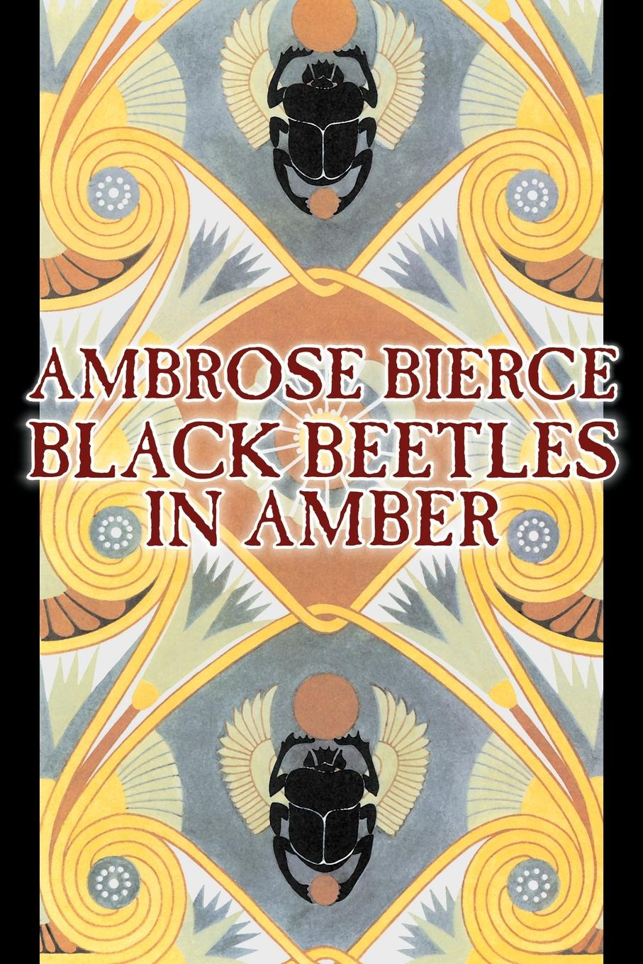 Ambrose Bierce Black Beetles in Amber by Ambrose Bierce, Fiction, Fantasy, Classics the collected works of ambrose bierce volume v