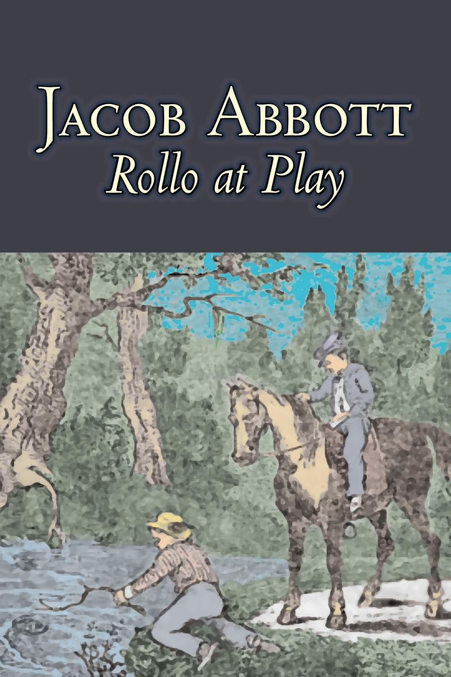 Jacob Abbott Rollo at Play by Jacob Abbott, Juvenile Fiction, Action & Adventure then we come to the end