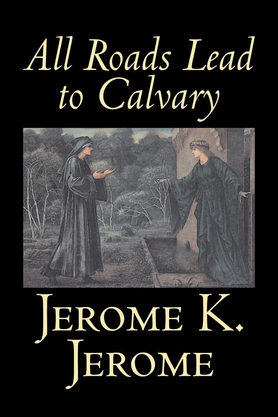 Jerome K. Jerome All Roads Lead to Calvary by Jerome K. Jerome, Fiction, Classics, Literary jerome jerome k three men in a boat a novel