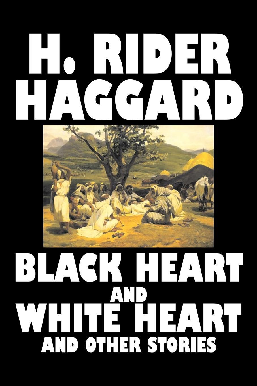 цена H. Rider Haggard Black Heart and White Heart and Other Stories by H. Rider Haggard, Fiction, Fantasy, Historical, Action & Adventure, Fairy Tales, Folk Tales, Legends & Mythology онлайн в 2017 году