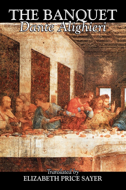 Dante Alighieri, Elizabeth Price Sayer The Banquet by Dante Alighieri, Fiction, Classics, Literary dante alighieri the divine comedy of dante alighieri volume 3 italian edition