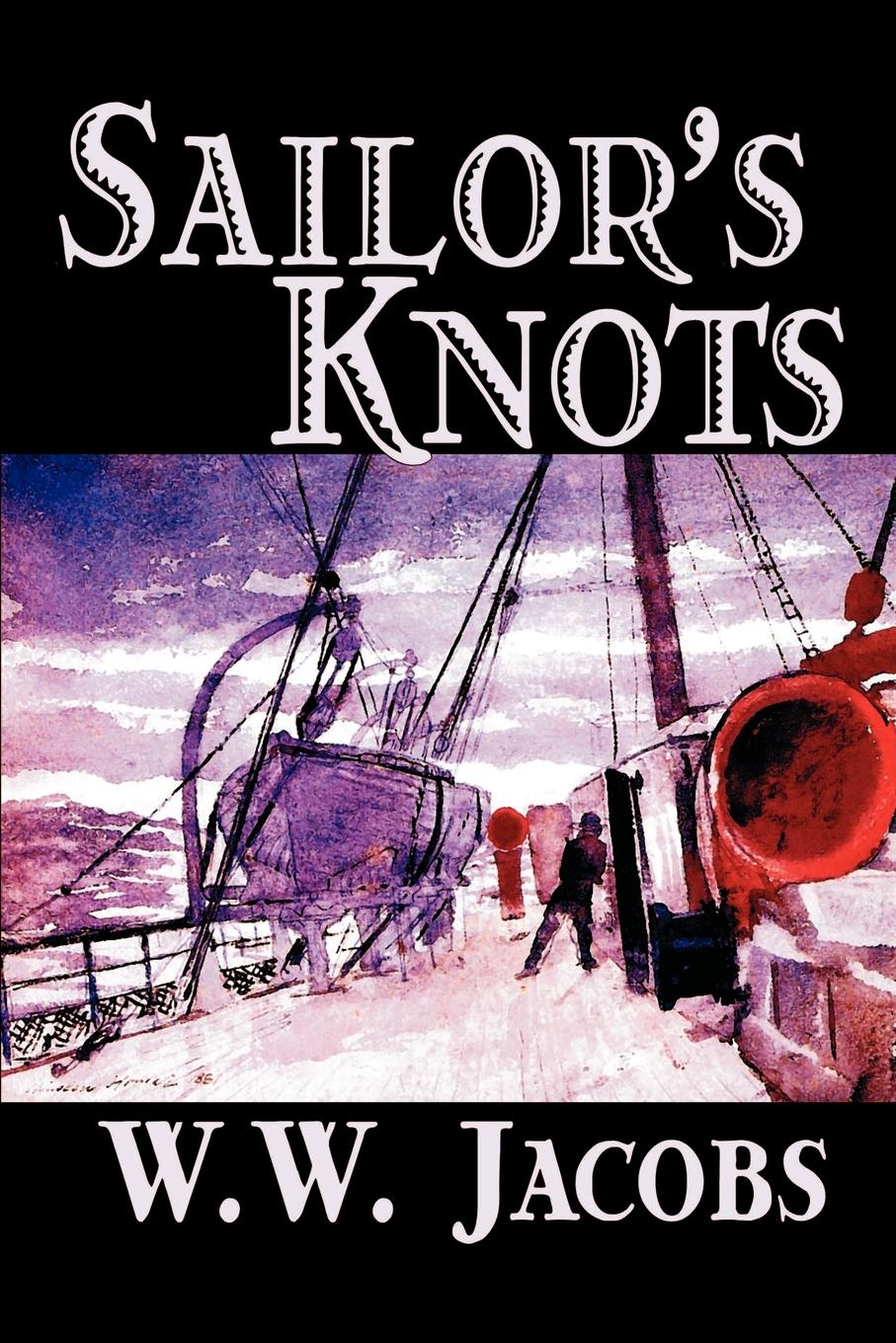 W. W. Jacobs Sailor's Knots by W. W. Jacobs, Classics, Science Fiction, Short Stories jd mcpherson jd mcpherson let the good times roll
