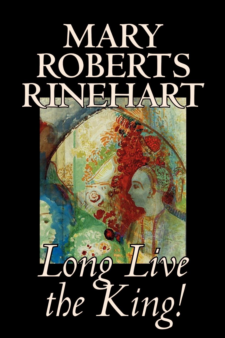 Mary Roberts Rinehart Long Live the King! by Mary Roberts Rinehart, Fiction mary white vensel the qualities of wood