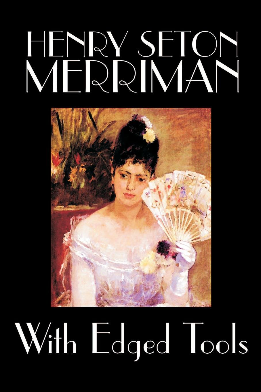 Henry Seton Merriman With Edged Tools by Henry Seton Merriman, Fiction