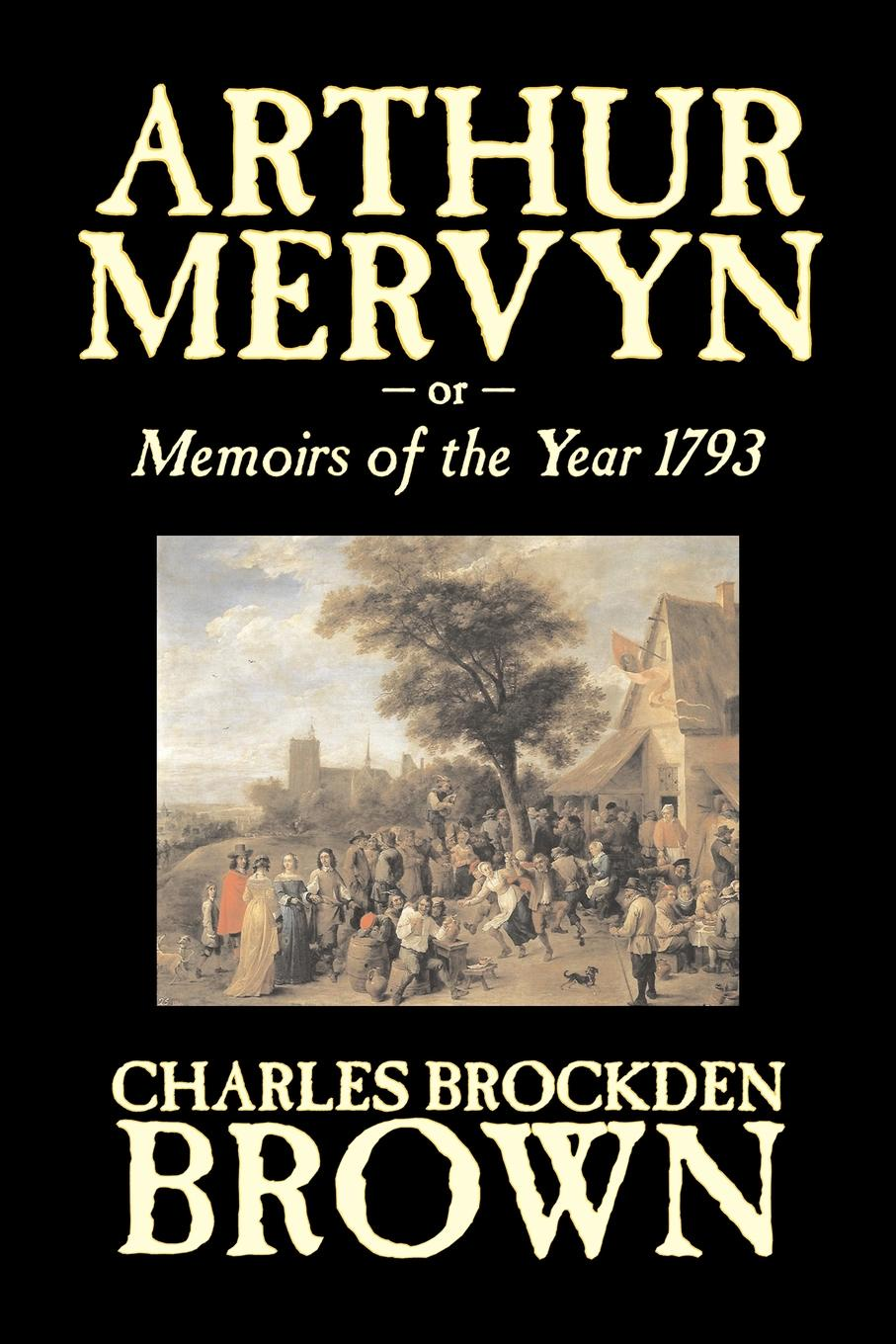 Charles Brockden Brown Arthur Mervyn or, Memoirs of the Year 1793 by Charles Brockden Brown, Fiction, Fantasy, Historical charles brockden brown ormond or the secret witness volume 1 of 3