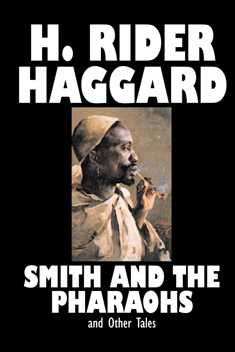 цена H. Rider Haggard Smith and the Pharaohs and Other Tales by H. Rider Haggard, Fiction, Fantasy, Historical, Fairy Tales, Folk Tales, Legends & Mythology, Short Stories онлайн в 2017 году
