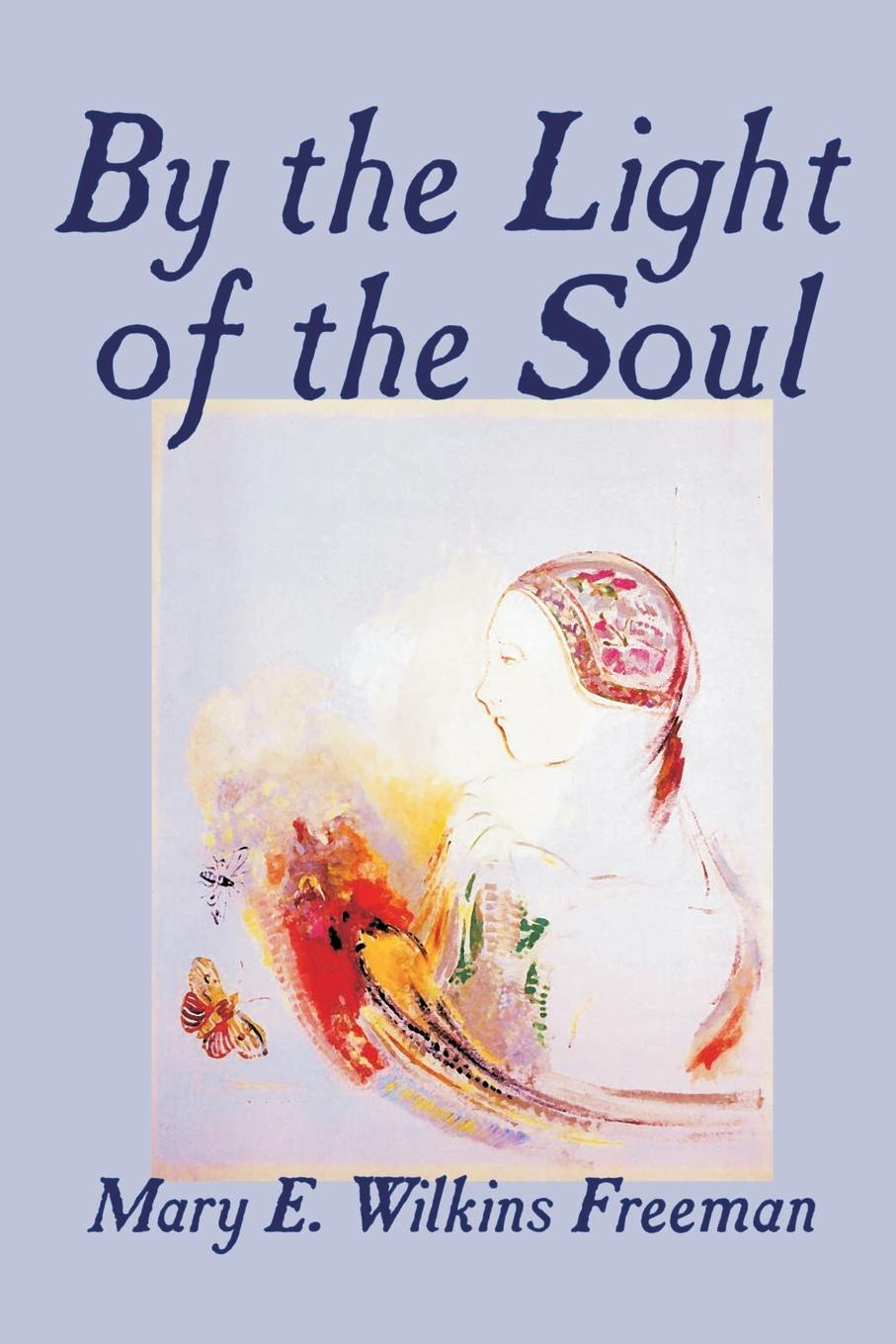Mary E. Wilkins-Freeman By the Light of the Soul by Mary E. Wilkins-Freeman, Fiction mary e wilkins freeman florence morse kingsley an alabaster box by mary e wilkins freeman fiction