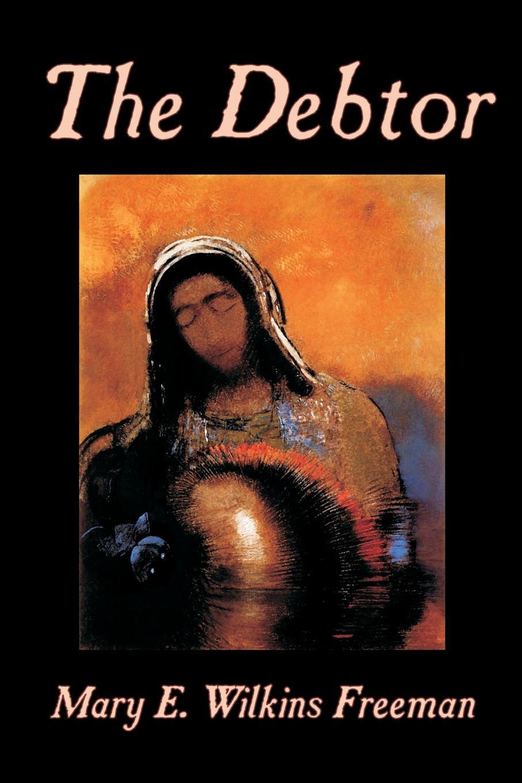 Mary E. Wilkins-Freeman The Debtor by Mary E. Wilkins-Freeman, Fiction цена и фото