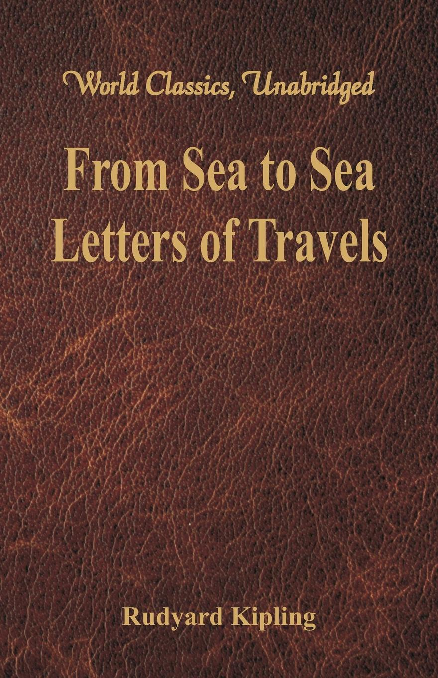 Rudyard Kipling From Sea to Sea. Letters of Travels (World Classics, Unabridged) from above and below man and the sea