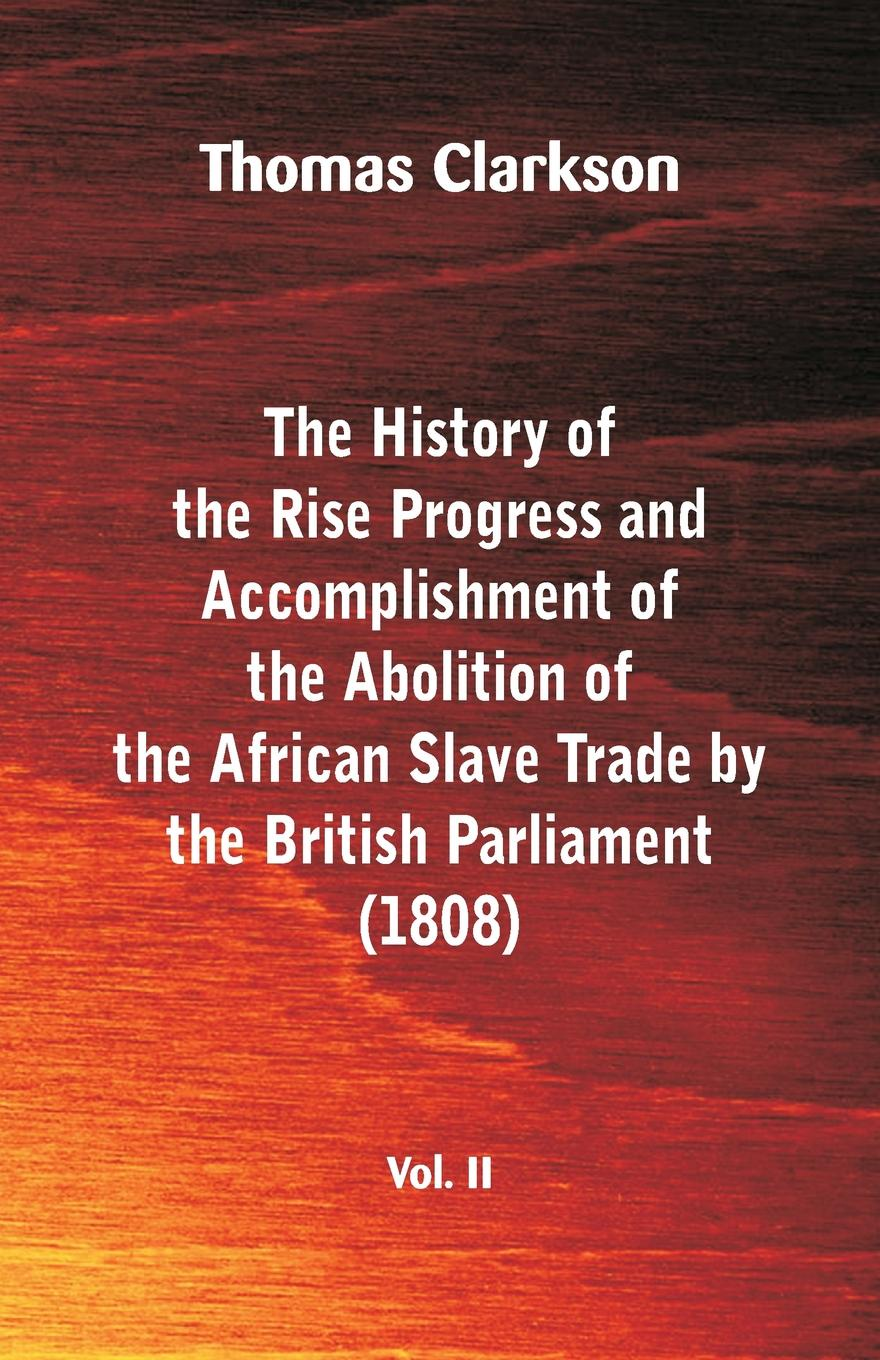 Thomas Clarkson The History of the Rise, Progress and Accomplishment of the Abolition of the African Slave Trade by the British Parliament (1808), Vol. II thomas sprat the history of the royal society of london for the improving of natural knowledge