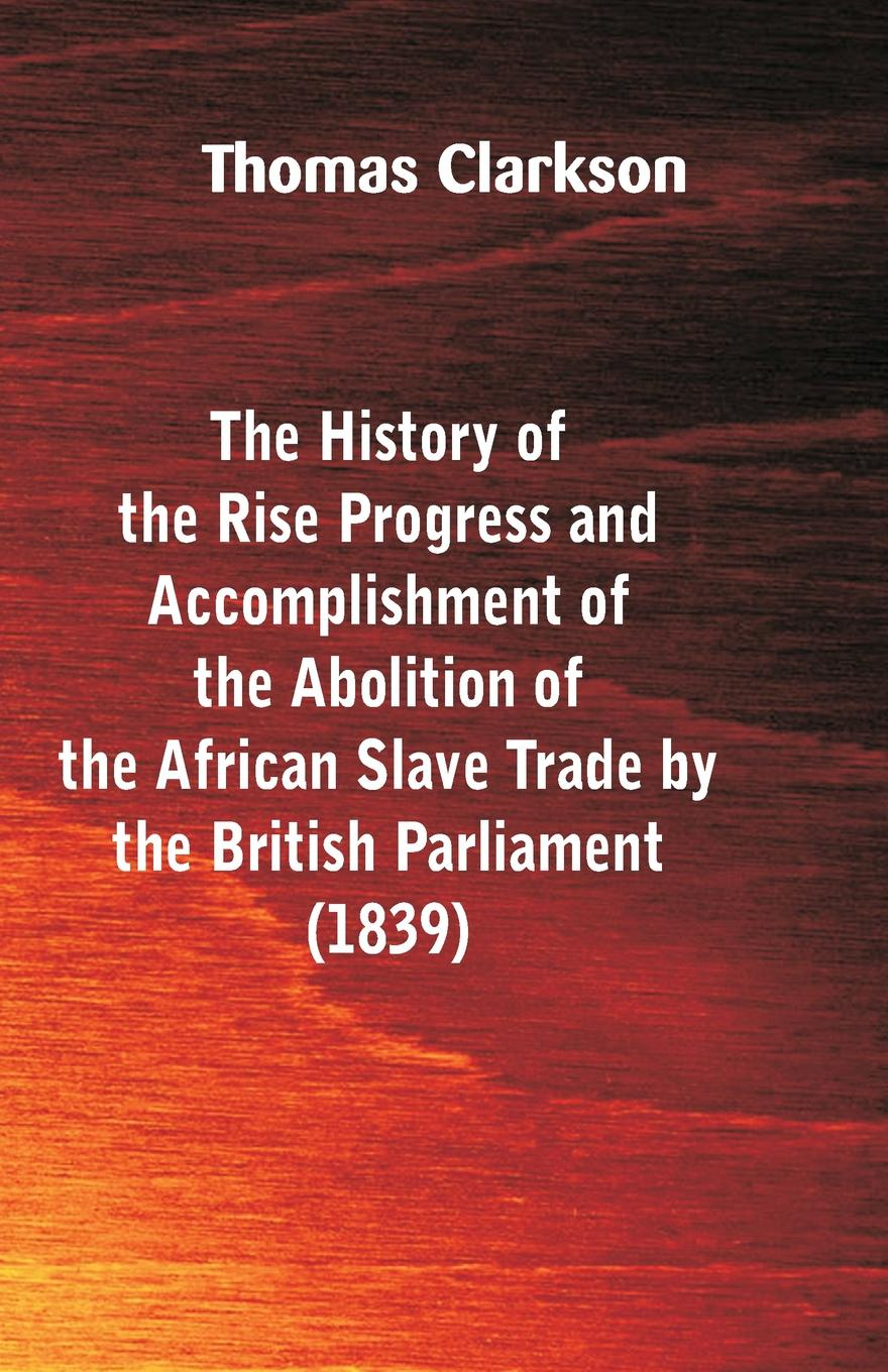 Thomas Clarkson The History of the Rise, Progress and Accomplishment of the Abolition of the African Slave-Trade, by the British Parliament (1839) thomas sprat the history of the royal society of london for the improving of natural knowledge