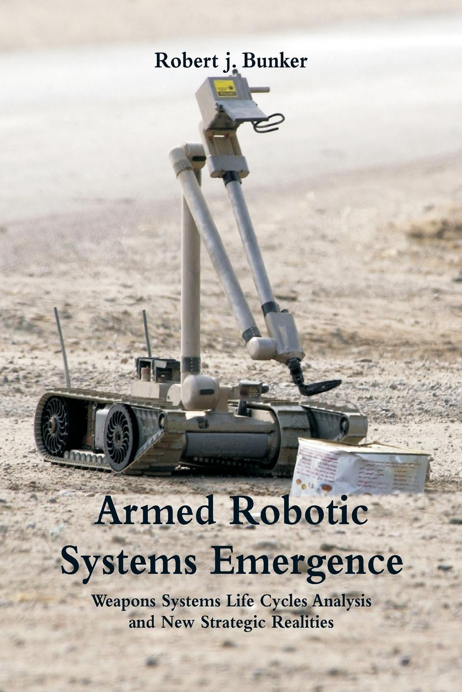 Robert j. Bunker Armed Robotic Systems Emergence. Weapons Systems Life Cycles Analysis and New Strategic Realities