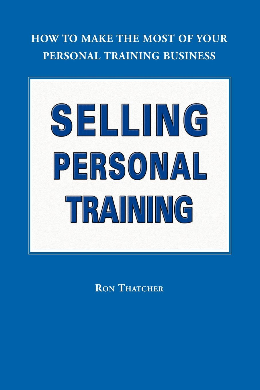 Ron Thatcher Selling Personal Training. How to Make the Most of Your Personal Training Business personal