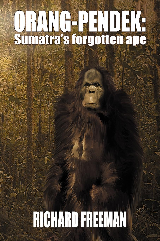 Richard Freeman ORANG PENDEK. Sumatra's Forgotten Ape цена