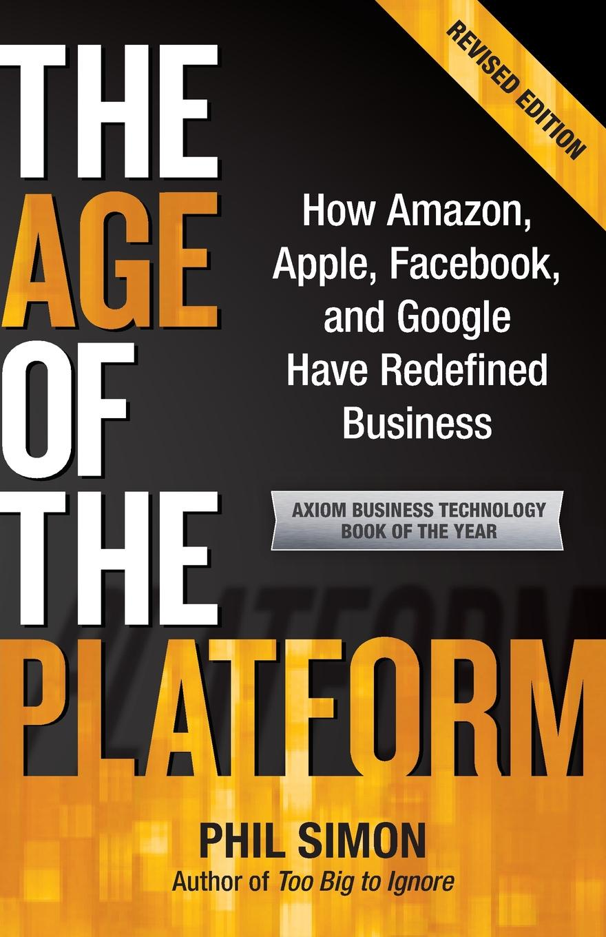 Phil Simon The Age of the Platform. How Amazon, Apple, Facebook, and Google Have Redefined Business art in the age of the internet 1989 to today