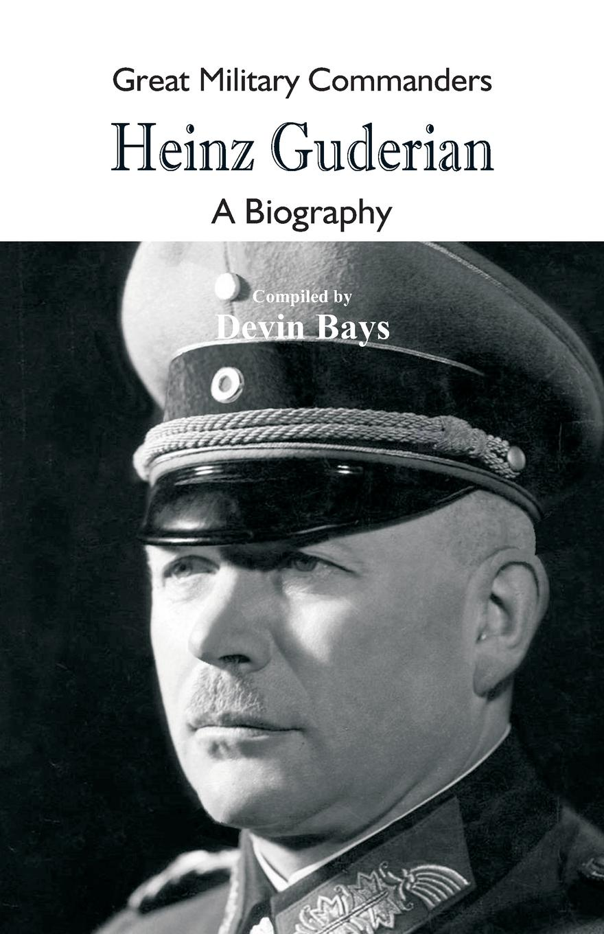 Great Military Commanders - Heinz Guderian. A Biography biography of a germ