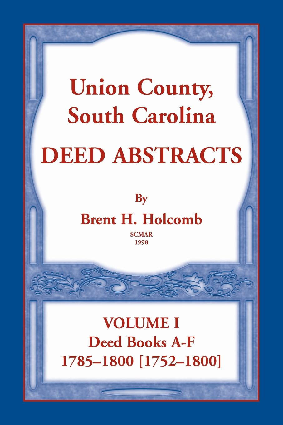 Brent Holcomb Union County, South Carolina Deed Abstracts, Volume I. Books A-F. 1785-1800 .1752-1800.