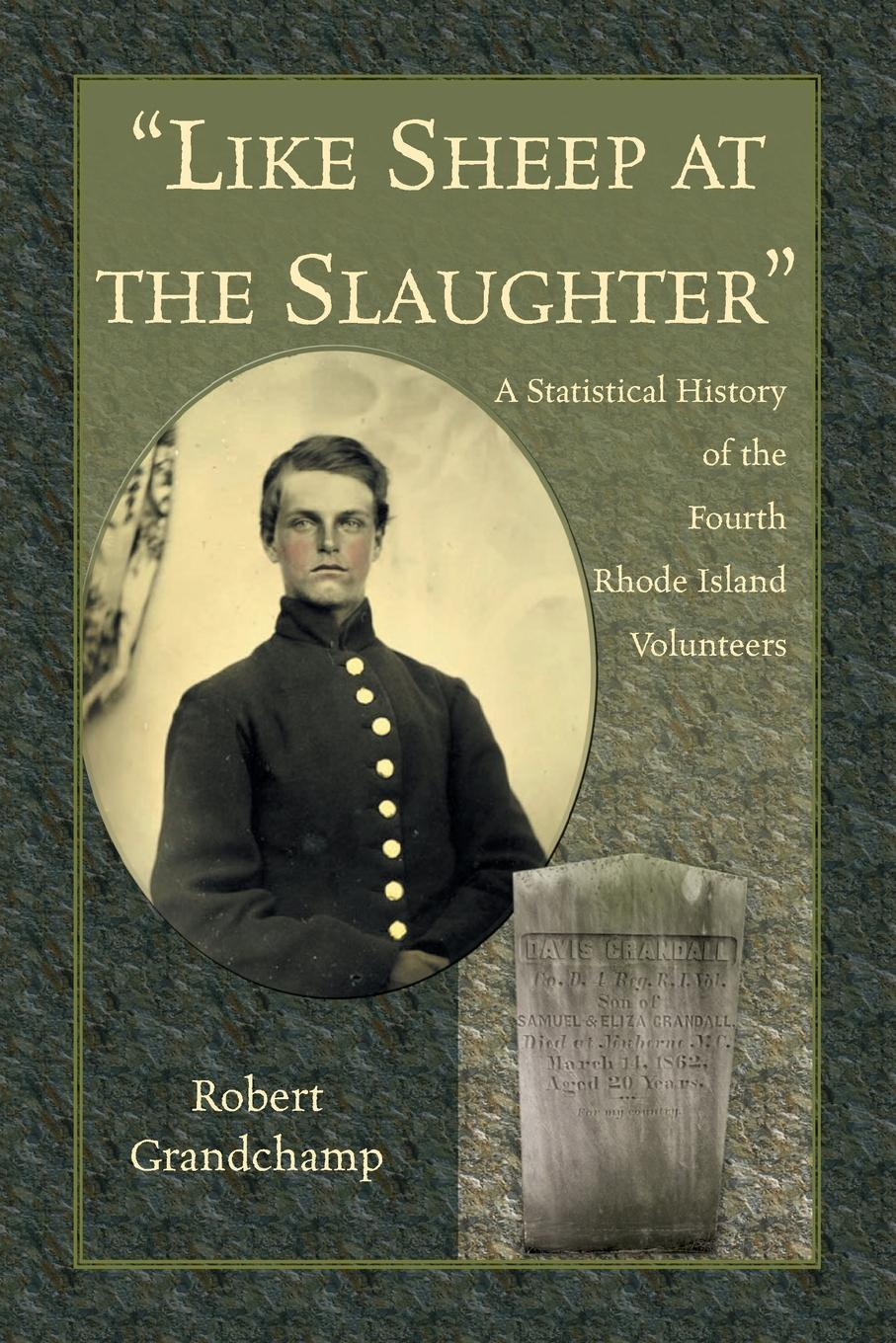 Robert Grandchamp Like Sheep at the Slaughter. A Statistical History of the Fourth Rhode Island Volunteers earl leclaire timothy gilchrist ol swamper s rhode island shellfish clambake cookbook