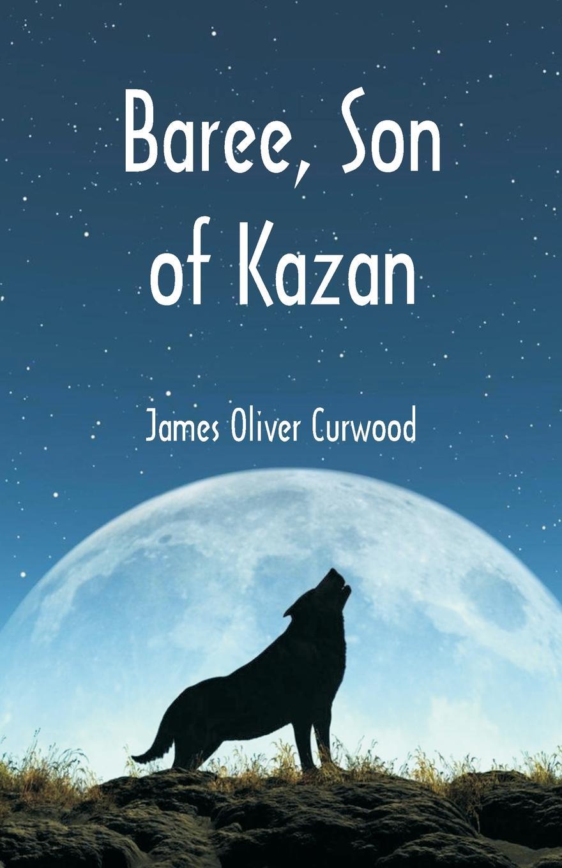 James Oliver Curwood Baree, Son of Kazan james oliver curwood kazan