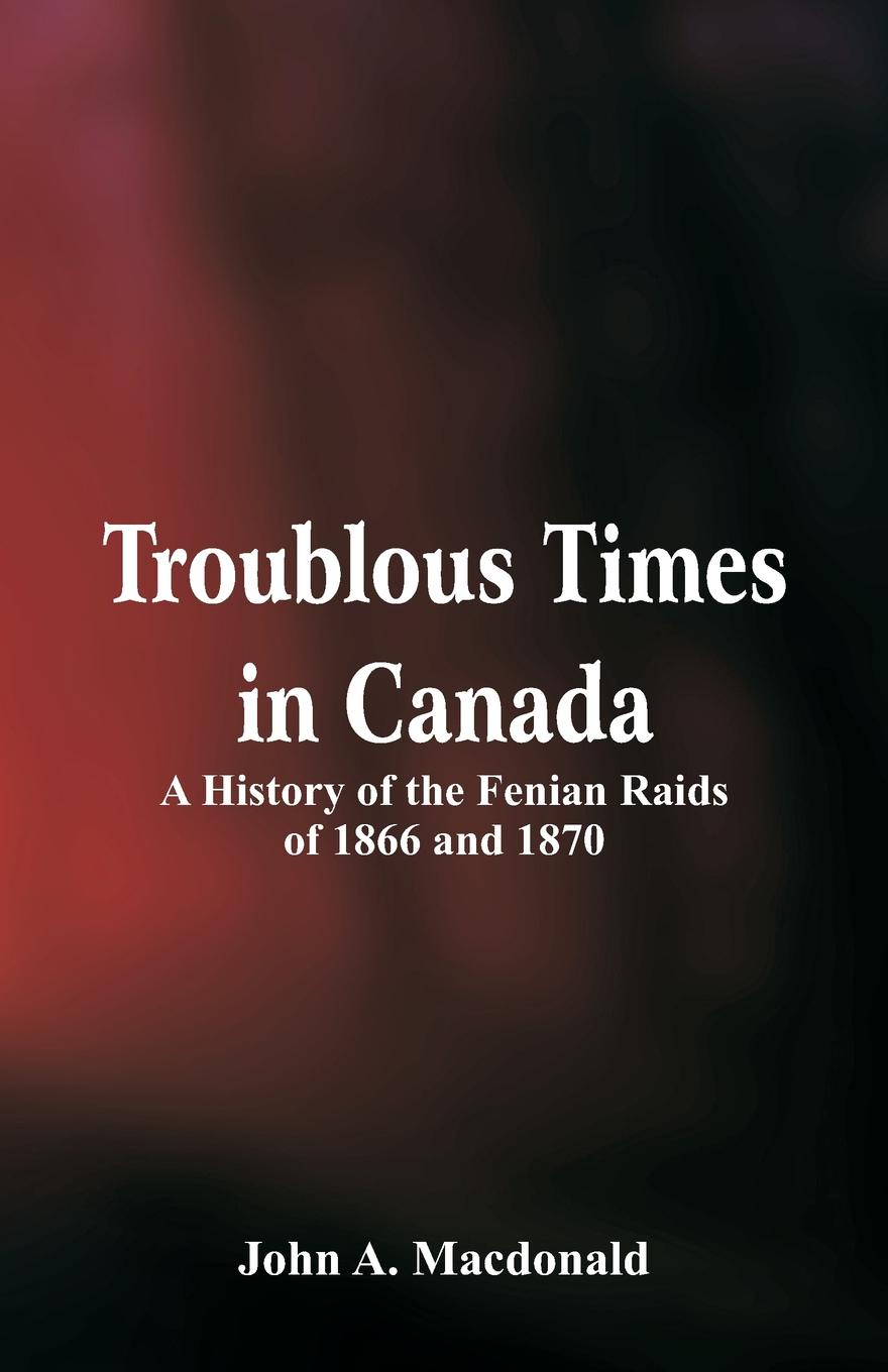 John A. Macdonald Troublous Times in Canada A History of the Fenian Raids of 1866 and 1870 a history of canada