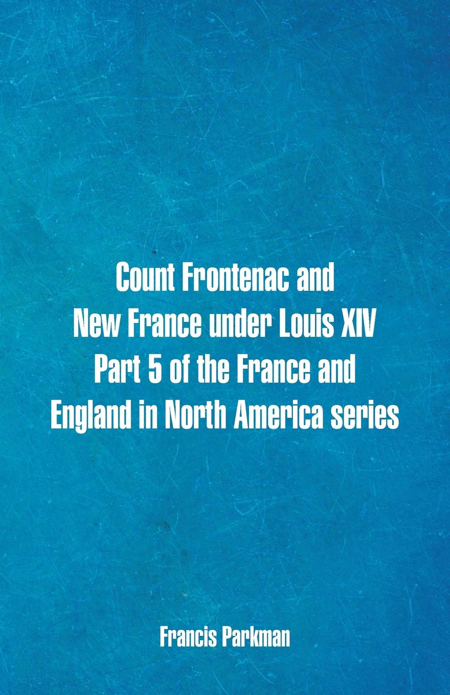 Francis Parkman Count Frontenac and New France under Louis XIV. Part 5 of the France and England in North America series france