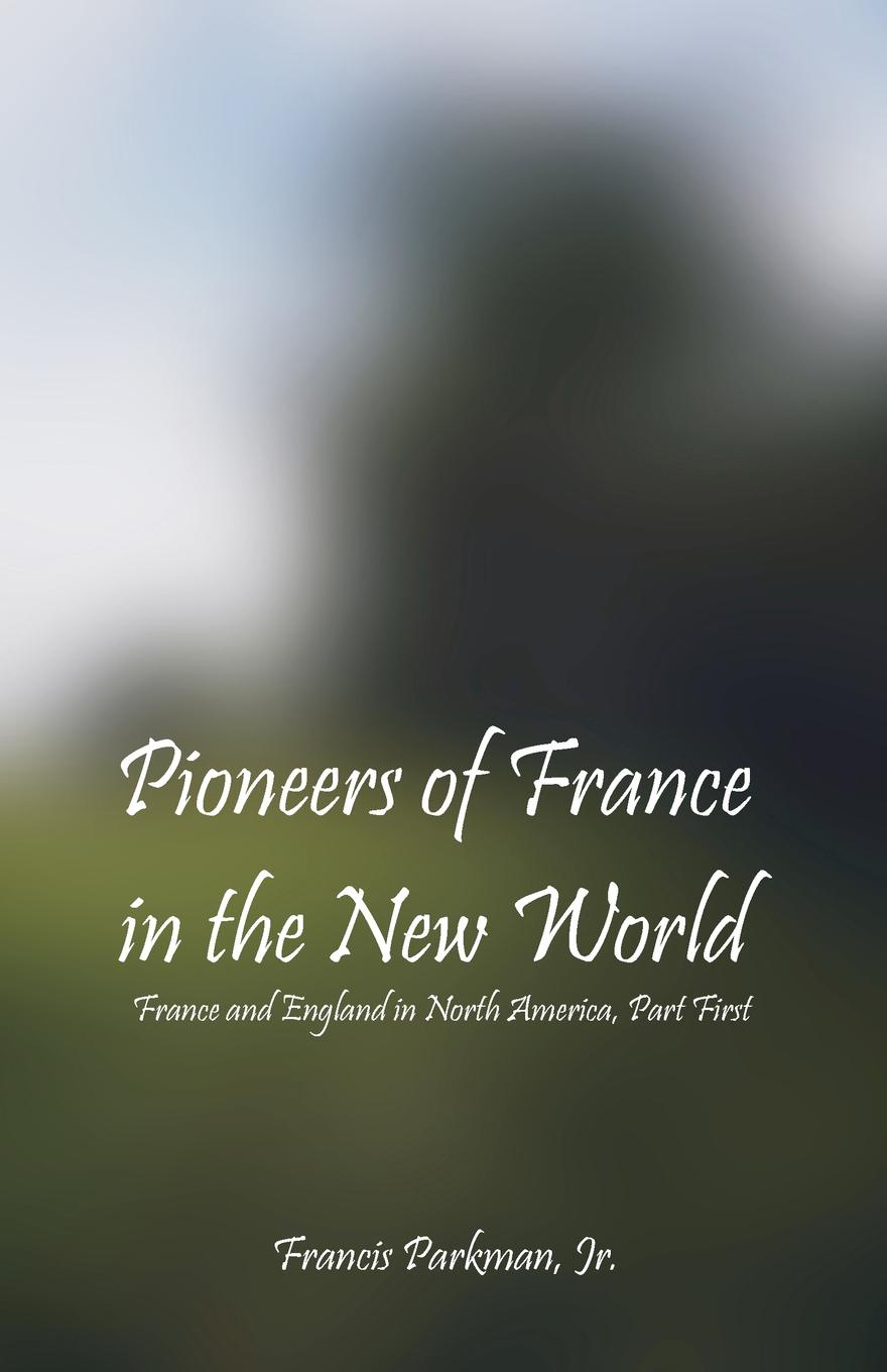 Jr. Francis Parkman Pioneers Of France In The New World. France and England in North America, Part First elisa new new england beyond criticism in defense of america s first literature isbn 9781118854563