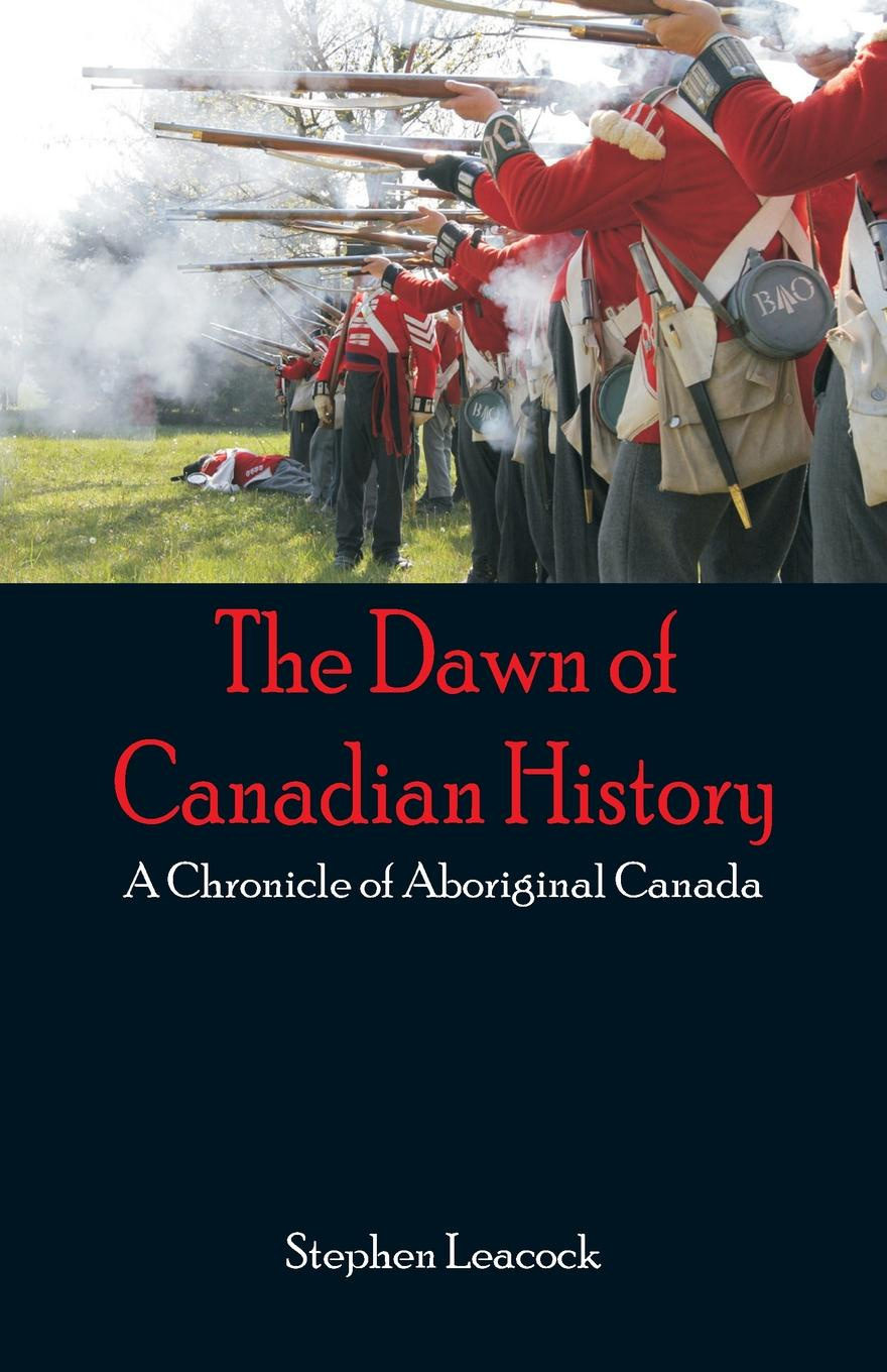 Stephen Leacock The Dawn of Canadian History. A Chronicle of Aboriginal Canada a history of canada