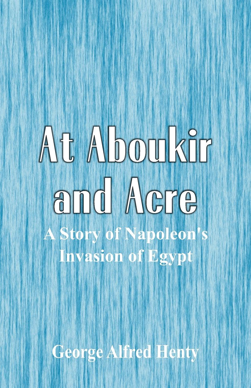 George Alfred Henty At Aboukir and Acre. A Story of Napoleon's Invasion of Egypt