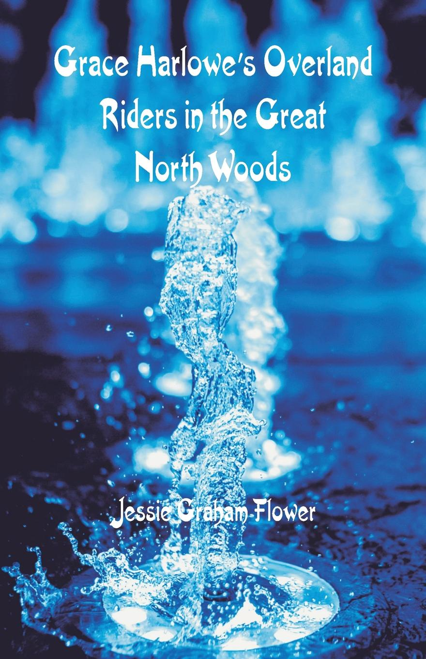 Jessie Graham Flower Grace Harlowe's Overland Riders in the Great North Woods цена 2017
