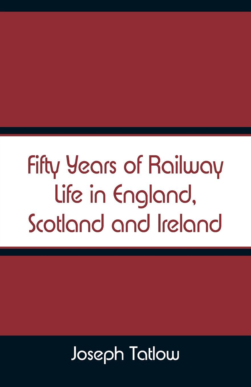 все цены на Joseph Tatlow Fifty Years of Railway Life in England, Scotland and Ireland онлайн