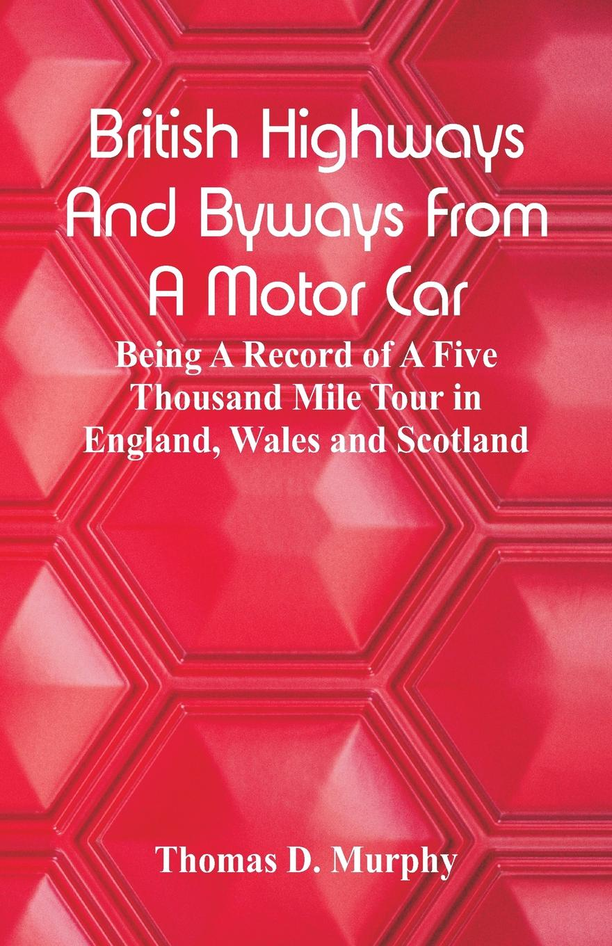 Thomas D. Murphy British Highways And Byways From A Motor Car. Being A Record Of A Five Thousand Mile Tour In England, Wales And Scotland