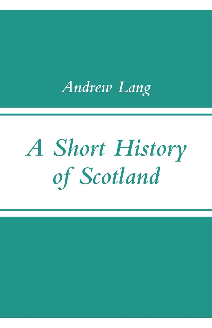 Andrew Lang A Short History of Scotland scotland a concise history