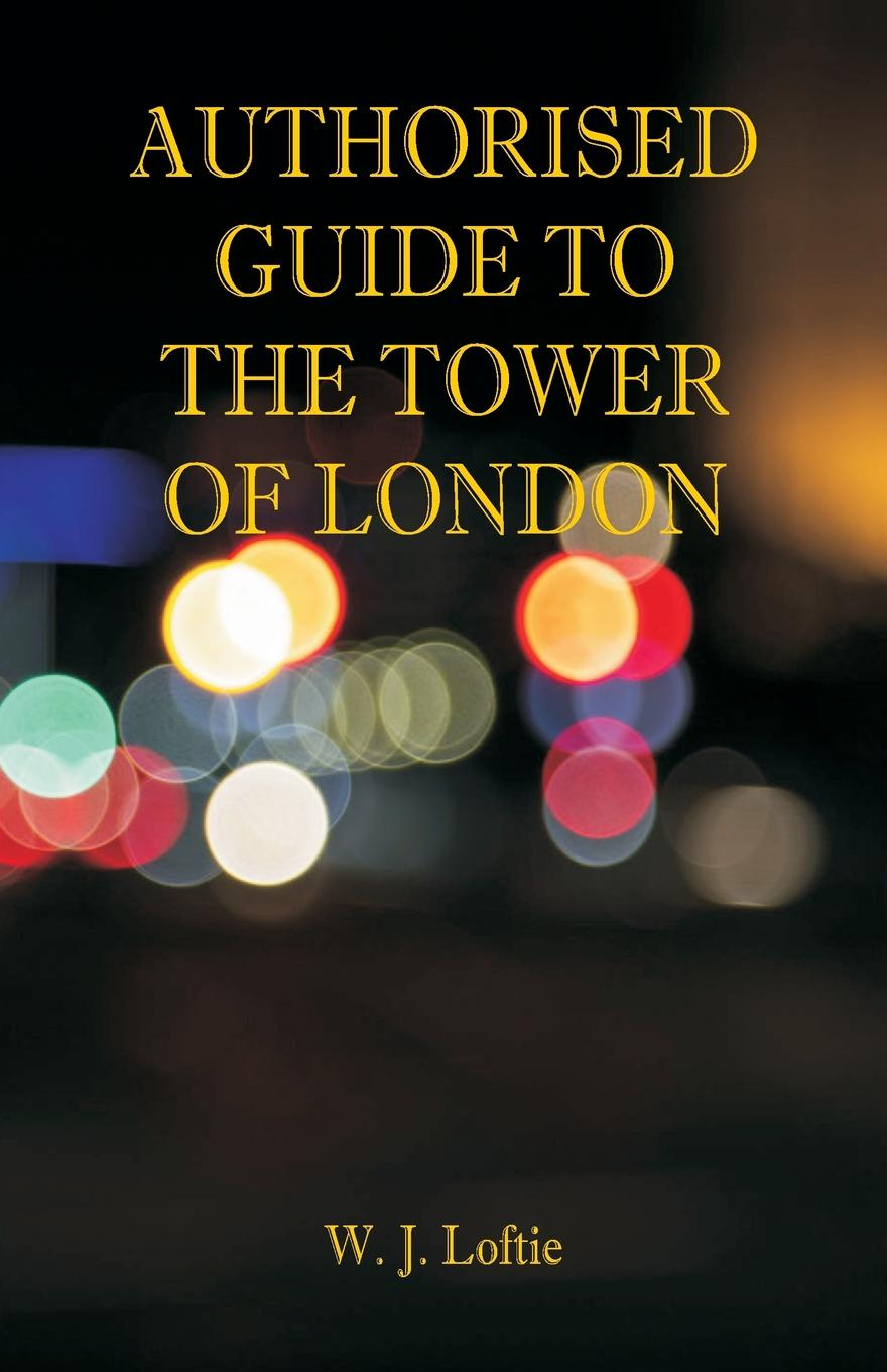 W. J. Loftie Authorised Guide to the Tower of London