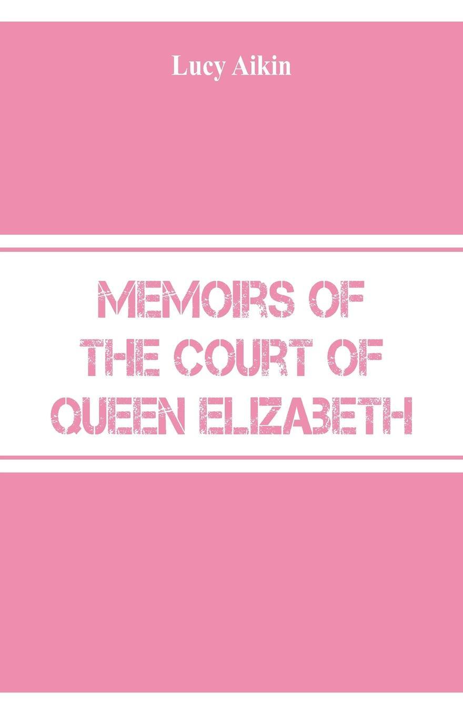 Lucy Aikin Memoirs of the Court of Queen Elizabeth beesly edward spencer queen elizabeth