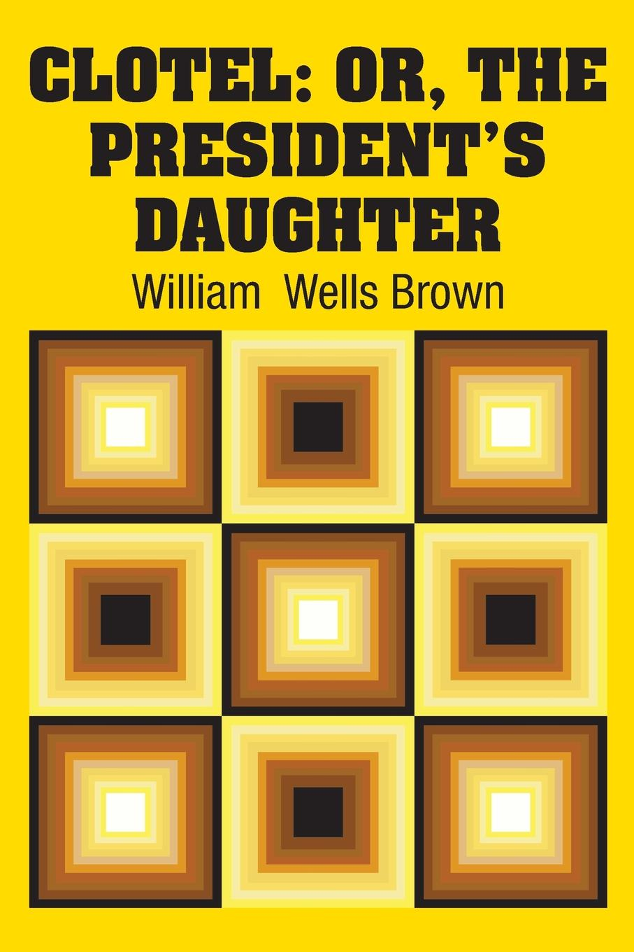 William Wells Brown Clotel. Or, The Presidents Daughter
