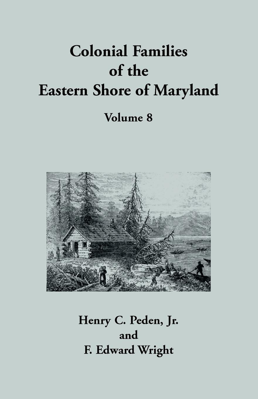 Jr Henry C. Peden, F. Edward Wright Colonial Families of the Eastern Shore of Maryland, Volume 8 stella pickett hardy colonial families of the southern states of america a history and genealogy of colonial families who settled in the colonies prior to the revolution